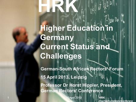 HRK HRK Hochschulrektorenkonferenz 1 Higher Education in Germany Current Status and Challenges German-South African Rectors' Forum 15 April 2013, Leipzig.