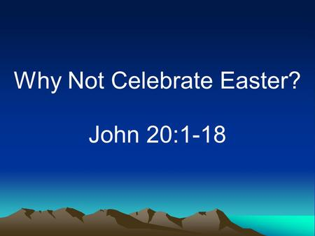 Why Not Celebrate Easter? John 20:1-18. Introduction Extra seats needed in churches –Even the irreligious attend –Some are glad it is this way.