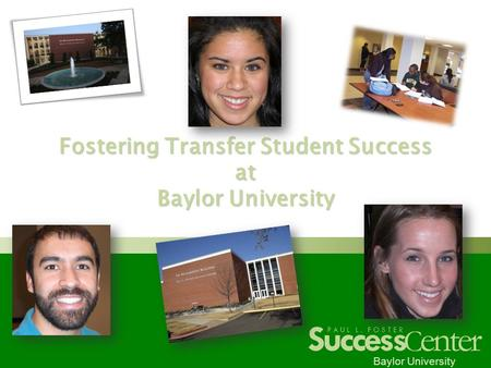 Success C enter PAUL L. FOSTER Baylor University Fostering Transfer Student Success at Baylor University.