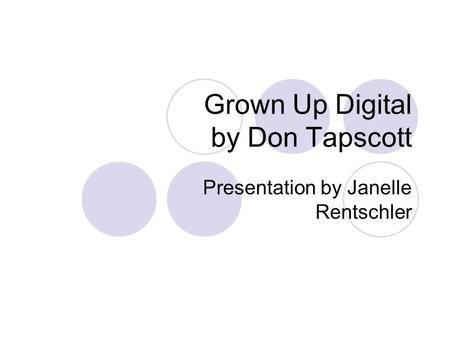 Grown Up Digital by Don Tapscott Presentation by Janelle Rentschler.