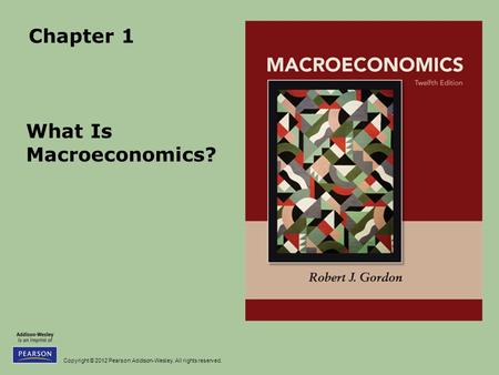 Copyright © 2012 Pearson Addison-Wesley. All rights reserved. Chapter 1 What Is Macroeconomics?