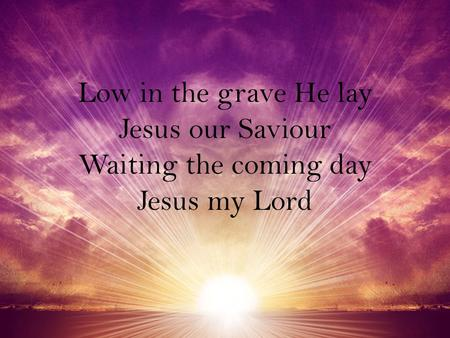 Low in the grave He lay Jesus our Saviour Waiting the coming day Jesus my Lord.