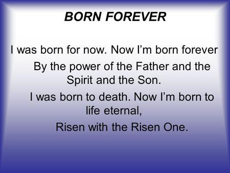 BORN FOREVER I was born for now. Now I'm born forever By the power of the Father and the Spirit and the Son. I was born to death. Now I'm born to life.