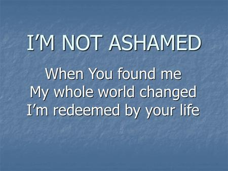I'M NOT ASHAMED When You found me My whole world changed I'm redeemed by your life.