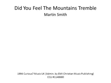 Did You Feel The Mountains Tremble Martin Smith 1994 Curious? Music UK (Admin. by EMI Christian Music Publishing) CCLI #1148680.