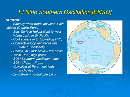 El Niño Southern Oscillation [ENSO] NORMAL: - Easterly trade winds between ± 30° latitude (Coriolis Force) - Sea Surface Height slant to west - Warm basin.