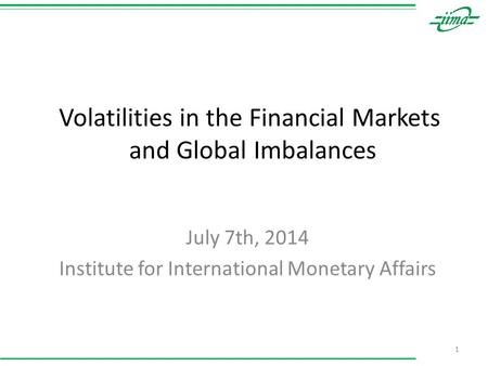 Volatilities in the Financial Markets and Global Imbalances July 7th, 2014 Institute for International Monetary Affairs 1.