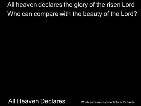 All Heaven Declares All heaven declares the glory of the risen Lord Who can compare with the beauty of the Lord? Words and music by Noel & Tricia Richards.