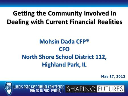 Getting the Community Involved in Dealing with Current Financial Realities May 17, 2012 Mohsin Dada CFP® CFO North Shore School District 112, Highland.