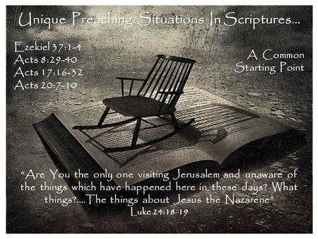 "Unique Preaching Situations In Scriptures… Ezekiel 37:1-4 Acts 8:29-40 Acts 17:16-32 Acts 20:7-10 A Common Starting Point ""Are You the only one visiting."
