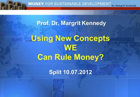 Prof. Dr. Margrit Kennedy Using New Concepts WE Can Rule Money? Split 10.07.2012.