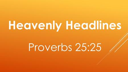 Heavenly Headlines Proverbs 25:25. As cold water to a weary soul, So is good news from a far country.