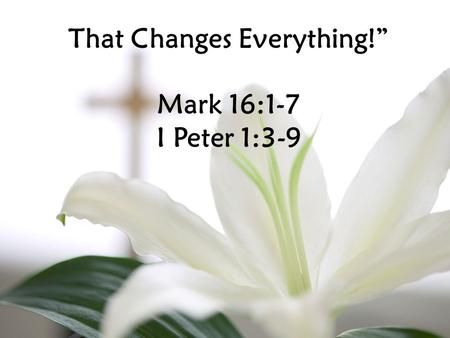 "That Changes Everything!"" Mark 16:1-7 I Peter 1:3-9."