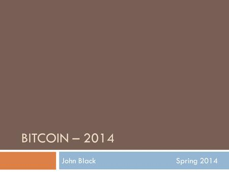 BITCOIN – 2014 John BlackSpring 2014. Digital Currency  Chaum's ideas in the 1980's  All ideas required a central bank or single point of trust  Chaum.