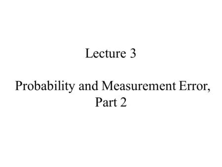 Lecture 3 Probability and Measurement Error, Part 2.