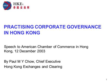 1 PRACTISING CORPORATE GOVERNANCE IN HONG KONG Speech to American Chamber of Commerce in Hong Kong, 12 December 2003 By Paul M Y Chow, Chief Executive.