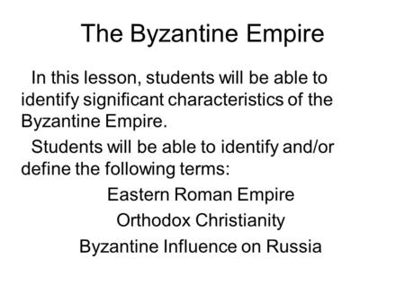 The Byzantine Empire In this lesson, students will be able to identify significant characteristics of the Byzantine Empire. Students will be able to identify.