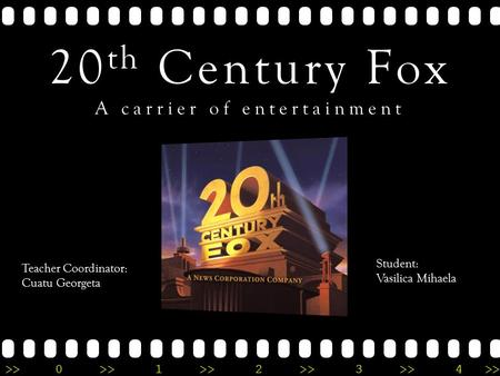 >>0 >>1 >> 2 >> 3 >> 4 >> 20 th Century Fox A carrier of entertainment Teacher Coordinator: Cuatu Georgeta Student: Vasilica Mihaela.
