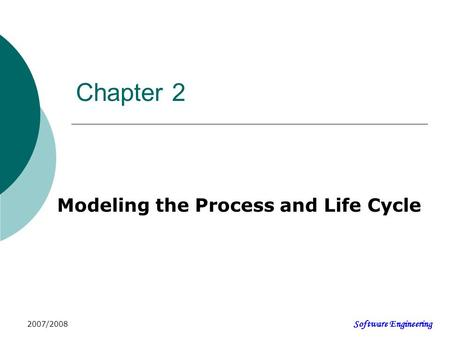 Software Engineering 2007/2008 Chapter 2 Modeling the Process and Life Cycle.