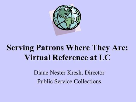 Serving Patrons Where They Are: Virtual Reference at LC Diane Nester Kresh, Director Public Service Collections.