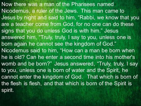 "Now there was a man of the Pharisees named Nicodemus, a ruler of the Jews. This man came to Jesus by night and said to him, ""Rabbi, we know that you are."