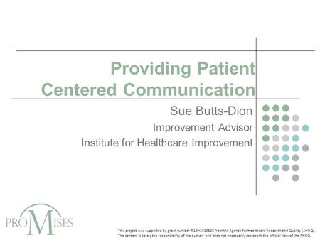 Providing Patient Centered Communication Sue Butts-Dion Improvement Advisor Institute for Healthcare Improvement This project was supported by grant number.