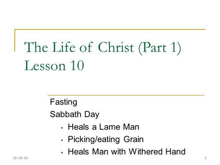 The Life of Christ (Part 1) Lesson 10 Fasting Sabbath Day Heals a Lame Man Picking/eating Grain Heals Man with Withered Hand 110/10/10.