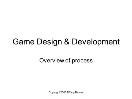 Copyright 2006 Tiffany Barnes Game Design & Development Overview of process.