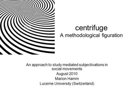 Centrifuge A methodological figuration An approach to <strong>study</strong> mediated subjectivations in social movements August 2010 Marion Hamm Lucerne University (Switzerland)