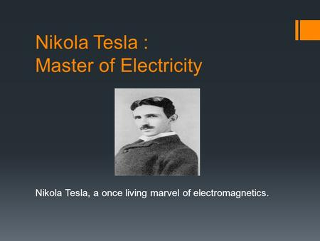 Nikola Tesla : Master of Electricity Nikola Tesla, a once living marvel of electromagnetics.