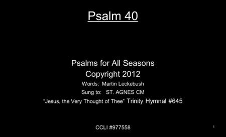 "Psalm 40 Psalms for All Seasons Copyright 2012 Words: Martin Leckebush Sung to: ST. AGNES CM ""Jesus, the Very Thought of Thee"" Trinity Hymnal #645 CCLI."