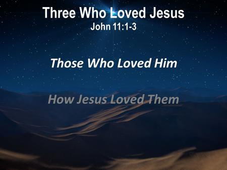 Three Who Loved Jesus John 11:1-3 Those Who Loved Him How Jesus Loved Them.
