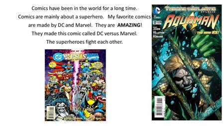 Comics have been in the world for a long time. Comics are mainly about a superhero. My favorite comics are made by DC and Marvel. They are AMAZING! They.