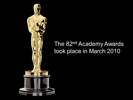 The 82 nd Academy Awards took place in March 2010.
