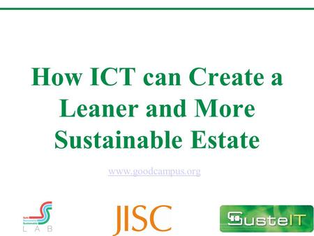 How ICT can Create a Leaner and More Sustainable Estate www.goodcampus.org.