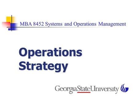 MBA 8452 Systems and Operations Management MBA 8452 Systems and Operations Management Operations Strategy.