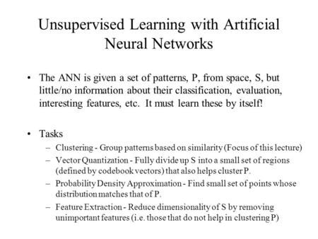 Unsupervised Learning with Artificial Neural Networks The ANN is given a set of patterns, P, from space, S, but little/no information about their classification,