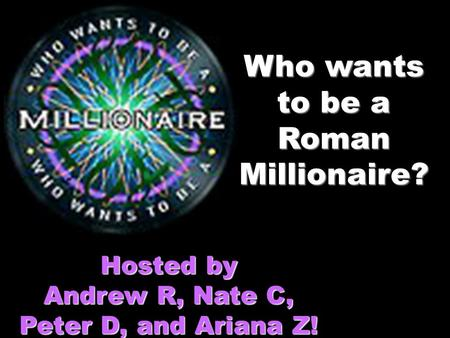 Who wants to be a Roman Millionaire? Hosted by Andrew R, Nate C, Peter D, and Ariana Z!