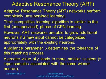 Adaptive Resonance Theory (ART) networks perform completely unsupervised learning. Their competitive learning algorithm is similar to the first (unsupervised)