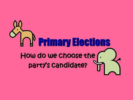 Primary Elections How do we choose the party's candidate?