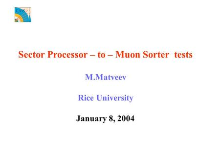 Sector Processor – to – Muon Sorter tests M.Matveev Rice University January 8, 2004.