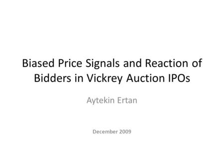Biased Price Signals and Reaction of Bidders in Vickrey Auction IPOs Aytekin Ertan December 2009.