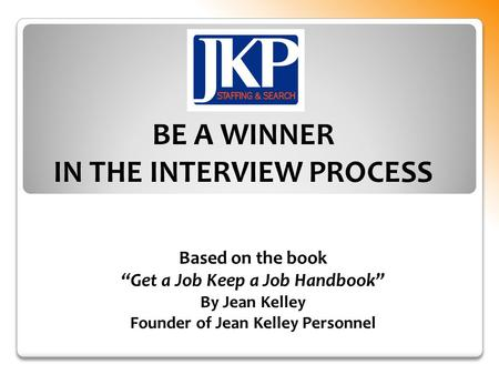 "Based on the book ""Get a Job Keep a Job Handbook"" By Jean Kelley Founder of Jean Kelley Personnel BE A WINNER IN THE INTERVIEW PROCESS."