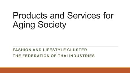 Products and Services for Aging Society FASHION AND LIFESTYLE CLUSTER THE FEDERATION OF THAI INDUSTRIES.