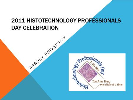 2011 HISTOTECHNOLOGY PROFESSIONALS DAY CELEBRATION ARGOSY UNIVERSITY.