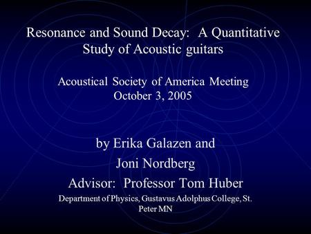 Resonance and Sound Decay: A Quantitative Study of Acoustic guitars Acoustical Society of America Meeting October 3, 2005 by Erika Galazen and Joni Nordberg.