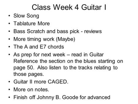 Class Week 4 Guitar I Slow Song Tablature More Bass Scratch and bass pick - reviews More timing work (Maybe) The A and E7 chords As prep for next week.