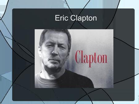 Eric Clapton. Eric Clapton was born in England on March 30, 1945.