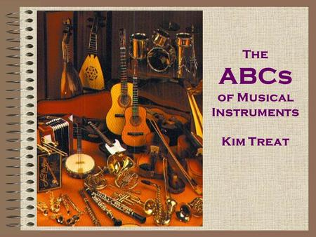 The ABCs of Musical Instruments Kim Treat Accordion An accordion is an instrument that is held in front of the body and is played by keys and bellows.