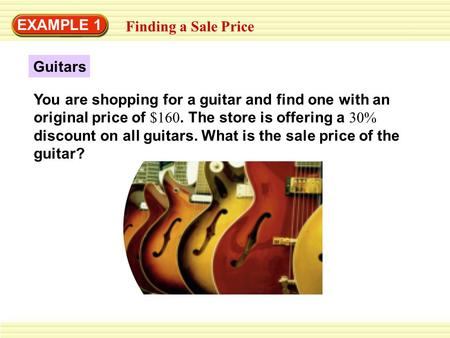 EXAMPLE 1 Finding a Sale Price You are shopping for a guitar and find one with an original price of $160. The store is offering a 30% discount on all guitars.